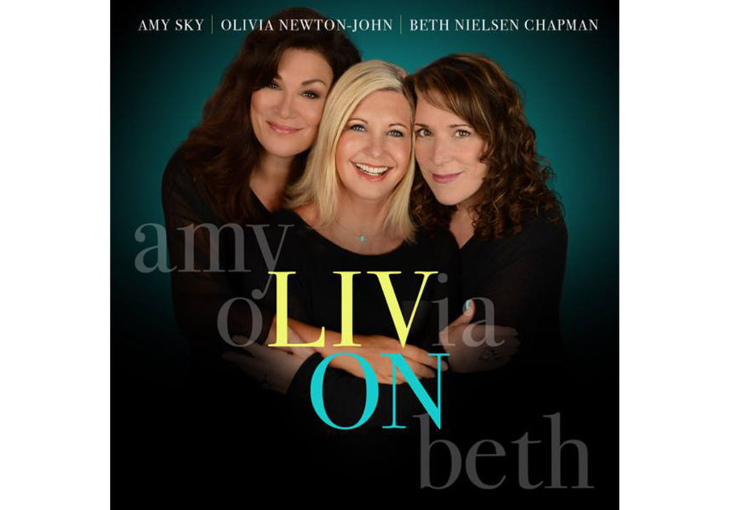 Olivia Newton-John, Beth Nielsen Chapman and Amy Sky Create 'LIV ON' – a new album to aid and comfort those experiencing grief and loss while using the power of music to heal