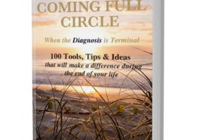 """Coming Full Circle - When the Diagnosis is Terminal"" 100 Tools, Tips & Ideas that will make a difference during the end of your life"